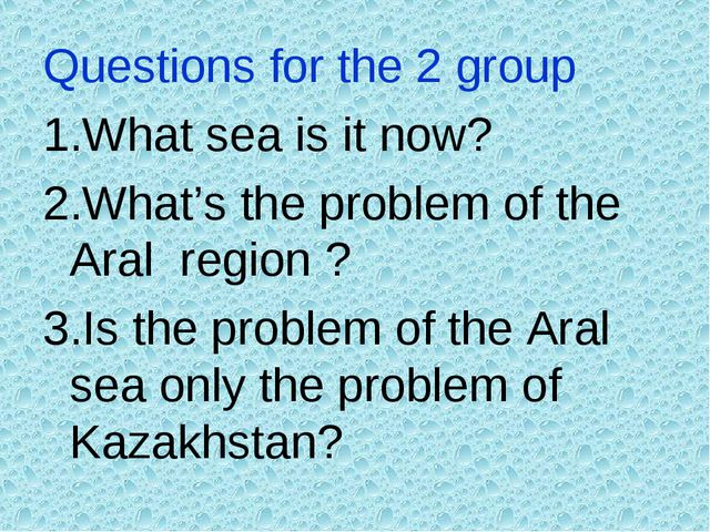 Questions for the 2 group 1.What sea is it now? 2.What's the problem of the A...