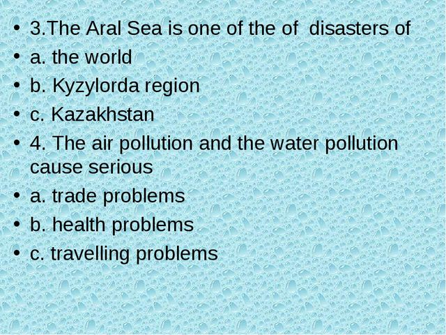 3.The Aral Sea is one of the of disasters of a. the world b. Kyzylorda region...
