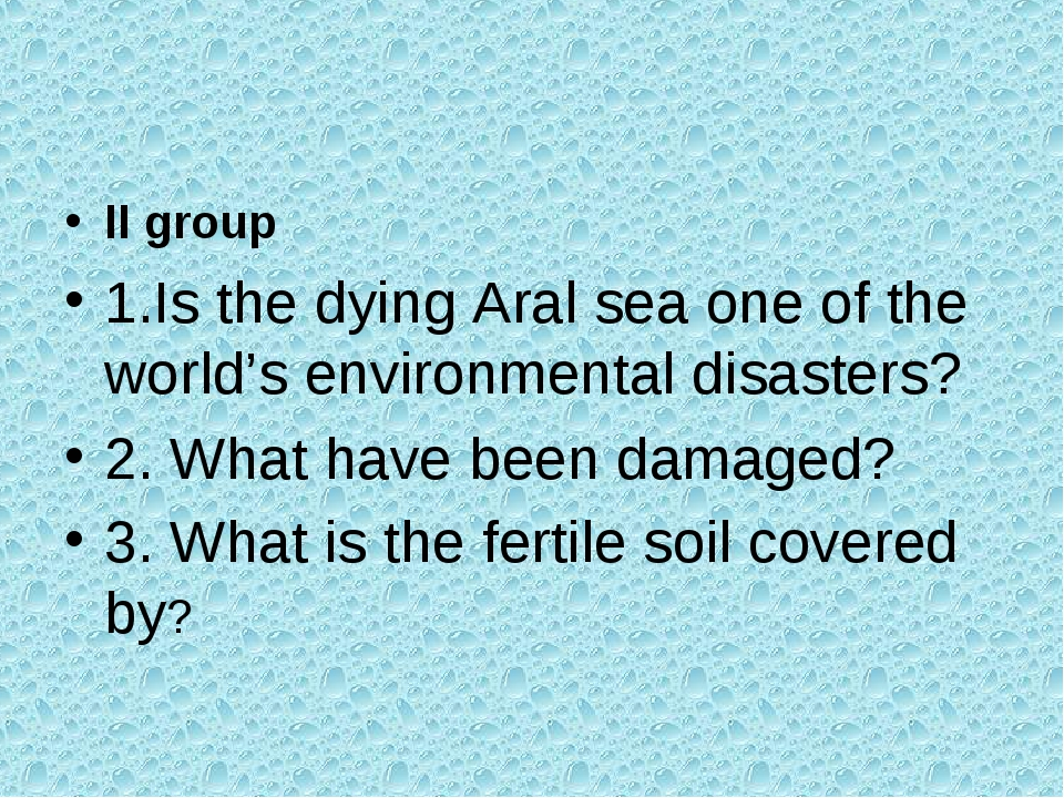 II group 1.Is the dying Aral sea one of the world's environmental disasters?...
