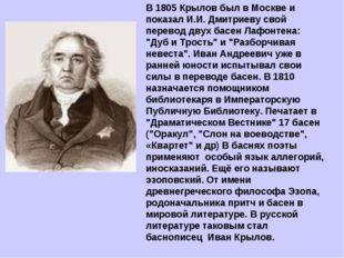 В 1805 Крылов был в Москве и показал И.И.Дмитриеву свой перевод двух басен