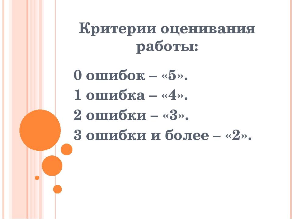 Критерии оценивания работы: 0 ошибок – «5». 1 ошибка – «4». 2 ошибки – «3». 3...