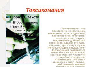 Токсикомания Токсикомания – это пристрастие к химическим веществам, то есть в