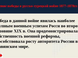 Значение победы в русско-турецкой войне 1877-1878гг. Победа в данной войне яв