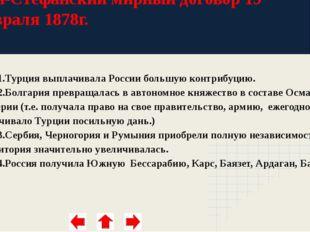 Сан-Стефанский мирный договор 19 февраля 1878г. 1.Турция выплачивала России