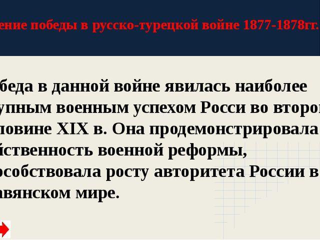 Значение победы в русско-турецкой войне 1877-1878гг. Победа в данной войне яв...