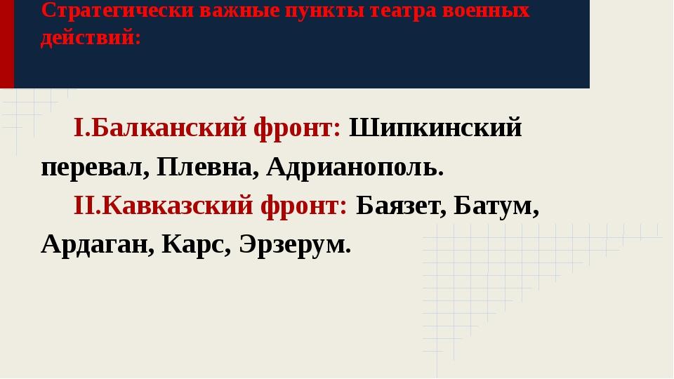 Стратегически важные пункты театра военных действий: I.Балканский фронт: Шипк...