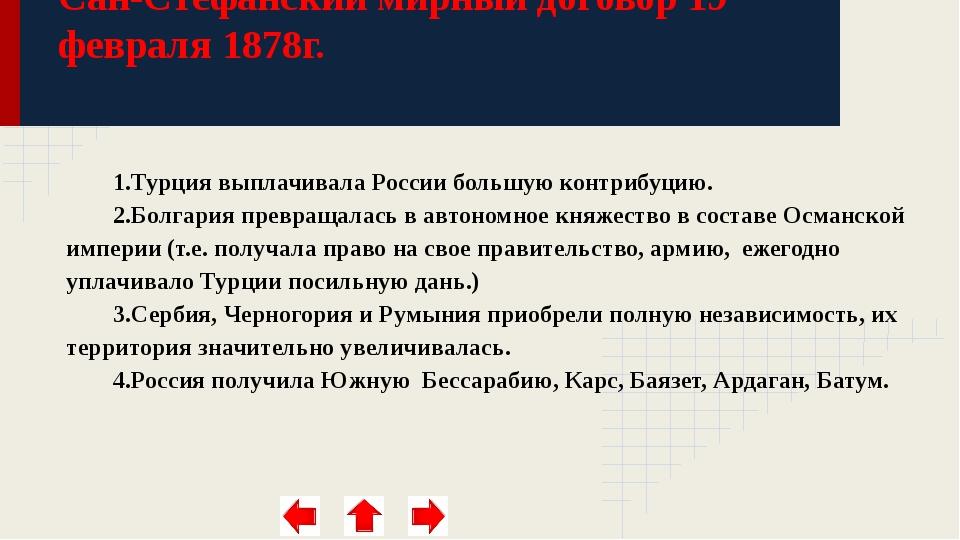 Сан-Стефанский мирный договор 19 февраля 1878г. 1.Турция выплачивала России...