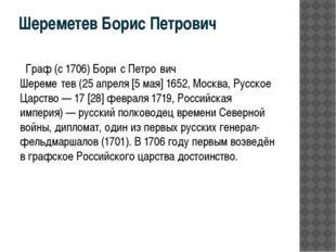 Шереметев Борис Петрович Граф (с 1706)Бори́с Петро́вич Шереме́тев(25апреля