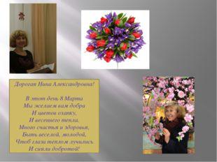 Дорогая Нина Александровна! В этот день 8 Марта Мы желаем вам добра И цветов