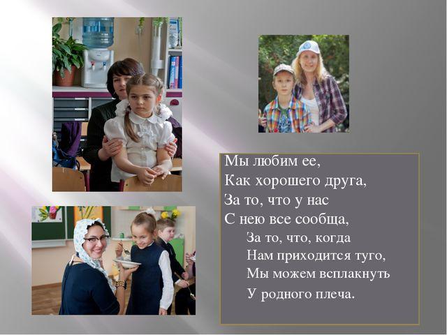 Мы любим ее, Как хорошего друга, За то, что у нас С нею все сообща, За то,...