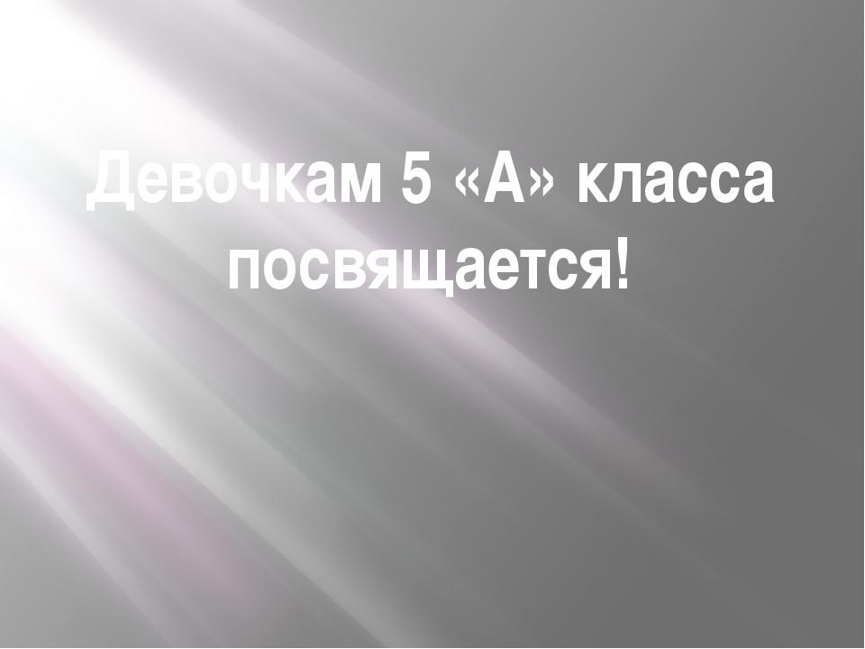 Девочкам 5 «А» класса посвящается!