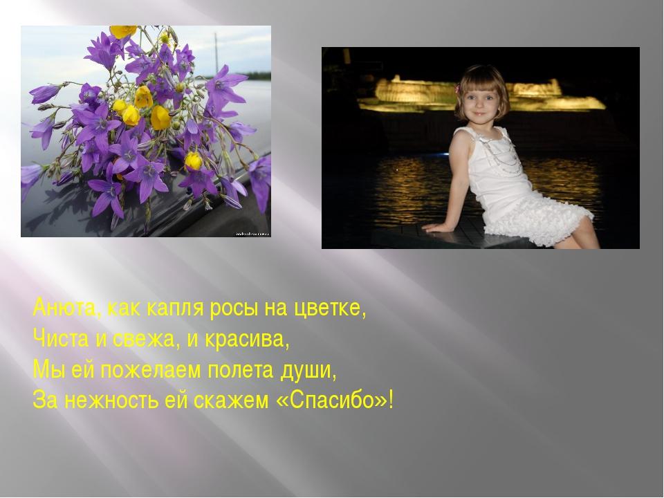 Анюта, как капля росы на цветке, Чиста и свежа, и красива, Мы ей пожелаем пол...