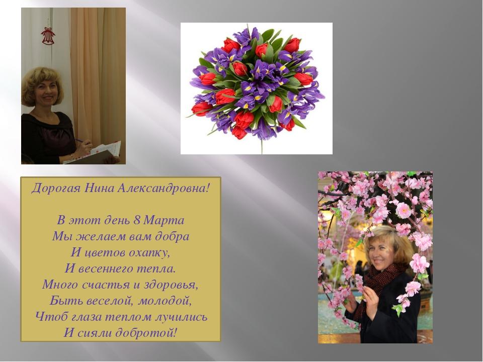 Дорогая Нина Александровна! В этот день 8 Марта Мы желаем вам добра И цветов...