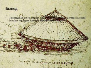 Вывод Леонардо Да Винчи прожил очень интересную жизнь, оставив за собой больш