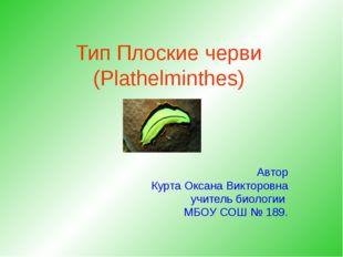 Тип Плоские черви (Plathelminthes) Автор Курта Оксана Викторовна учитель биол
