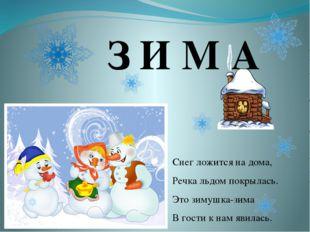 З И М А Снег ложится на дома, Речка льдом покрылась. Это зимушка-зима В гости