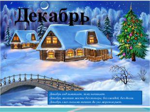 Декабрь Декабрь год замыкает, зиму начинает. Декабрь мостит мосты без топора,