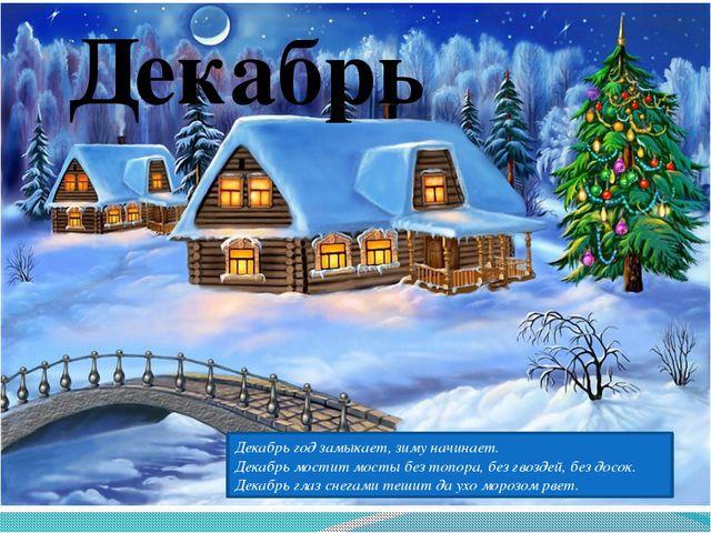 Декабрь Декабрь год замыкает, зиму начинает. Декабрь мостит мосты без топора,...