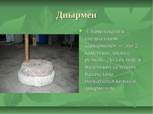 Диырмен А измельчали в специальном «диырмене»— это 2 каменных диска с ручкой