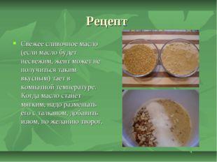 Рецепт Свежее сливочное масло (если масло будет несвежим, жент может не получ