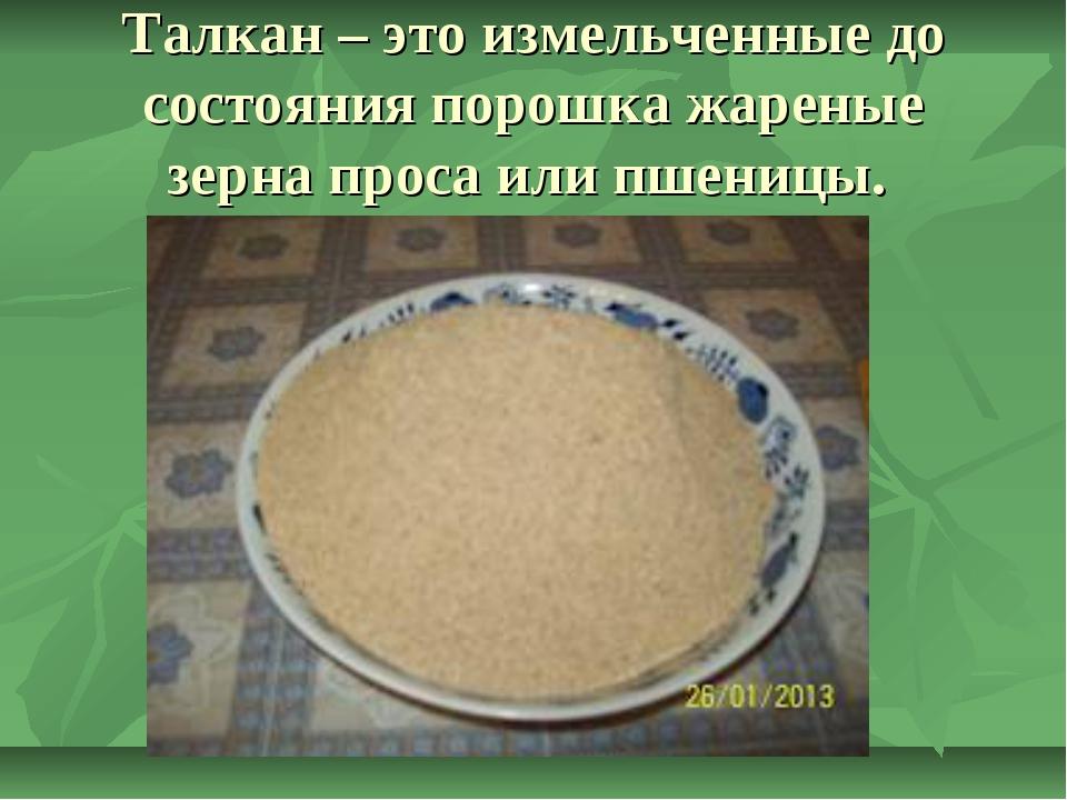 Талкан – это измельченные до состояния порошка жареные зерна просаили пшеницы.
