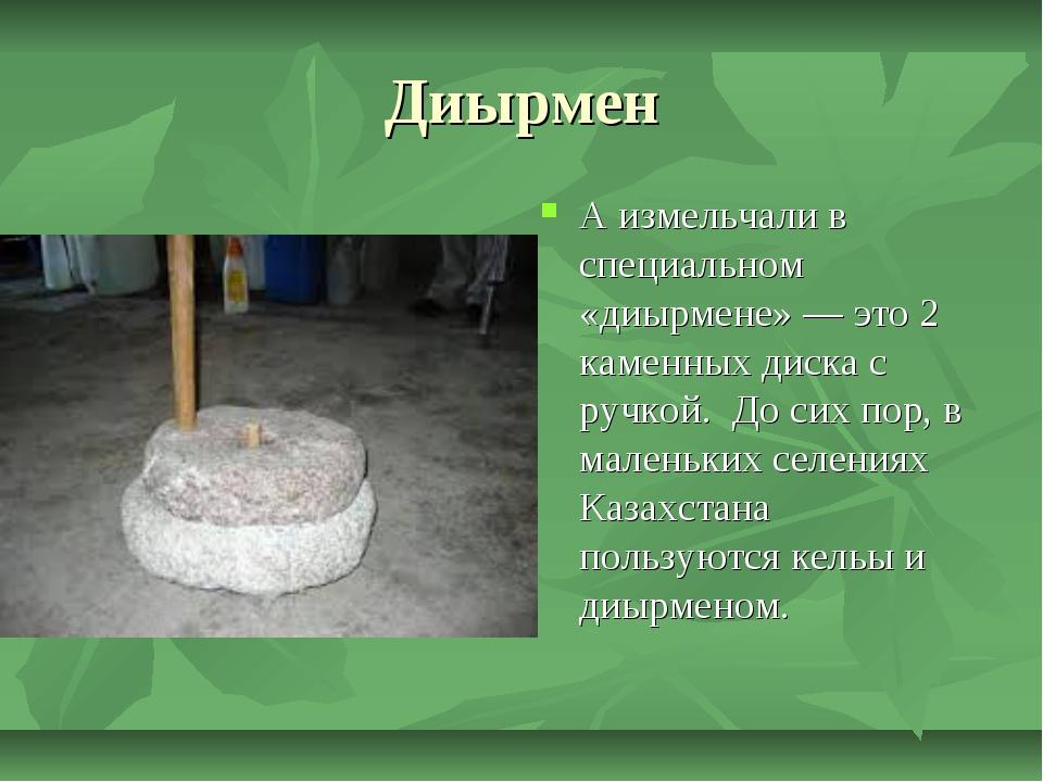Диырмен А измельчали в специальном «диырмене»— это 2 каменных диска с ручкой...