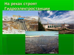 На реках строят Гидроэлектростанции