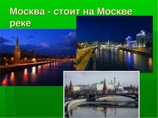 Москва - стоит на Москве реке