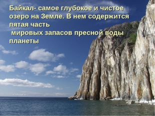 Байкал- самое глубокое и чистое озеро на Земле. В нем содержится пятая часть