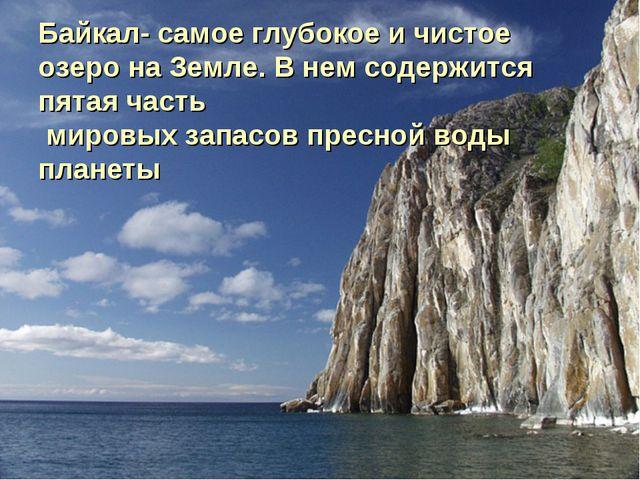 Байкал- самое глубокое и чистое озеро на Земле. В нем содержится пятая часть...