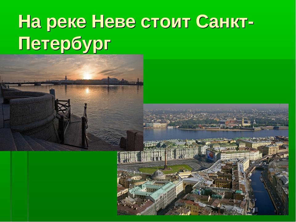 На реке Неве стоит Санкт- Петербург