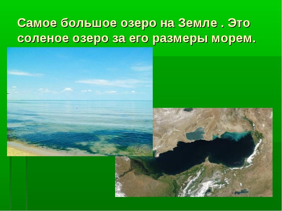 Самое большое озеро на Земле . Это соленое озеро за его размеры морем.