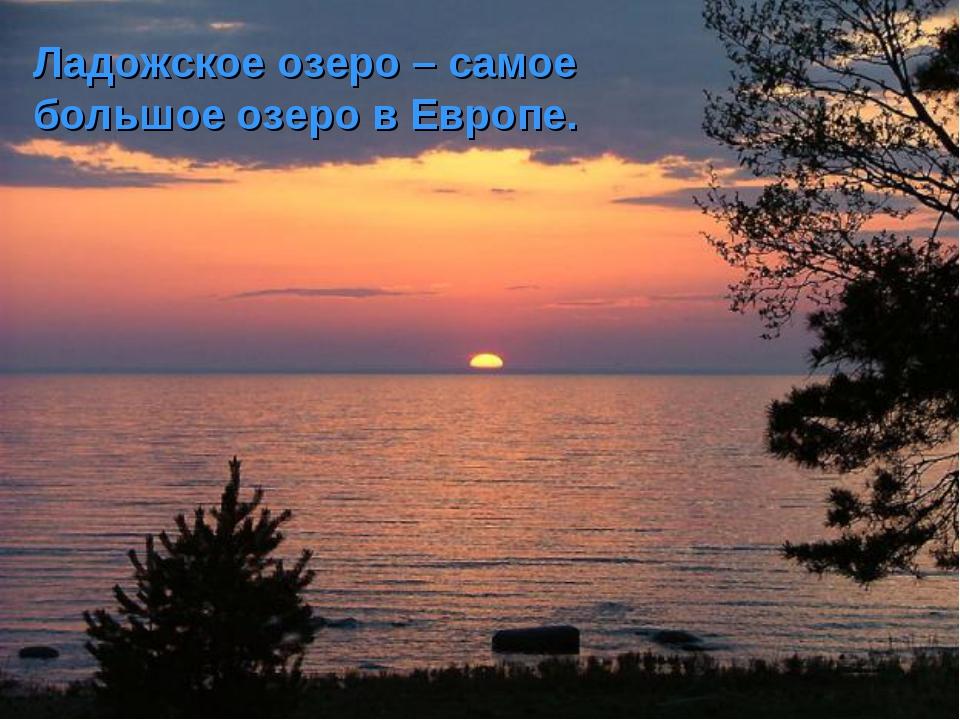 Ладожское озеро – самое большое озеро в Европе.