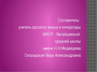 Составитель: учитель русского языка и литературы МКОУ - Вагайцевской средней