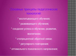 Основные принципы педагогических технологий: * воспитывающего обучения; * ра