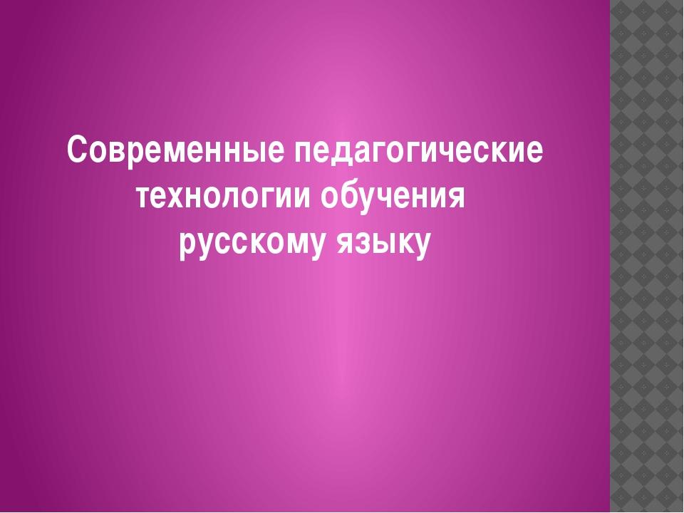 Современные педагогические технологии обучения русскому языку