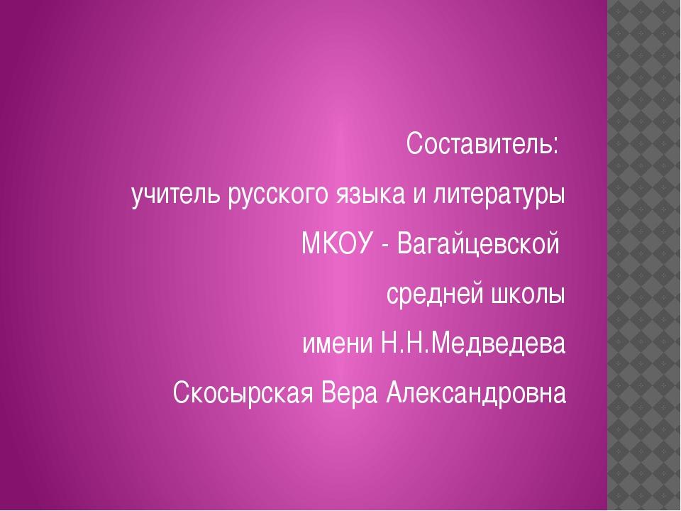Составитель: учитель русского языка и литературы МКОУ - Вагайцевской средней...