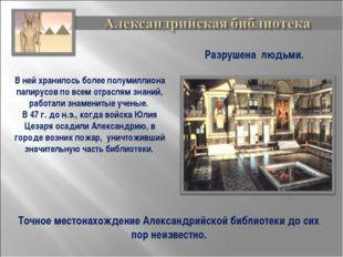В ней хранилось более полумиллиона папирусов по всем отраслям знаний, работал