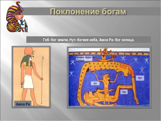 Геб- бог земли, Нут- богиня неба, Амон Ра- бог солнца. Амон Ра