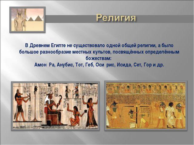 В Древнем Египте не существовало одной общей религии, а было большое разнообр...