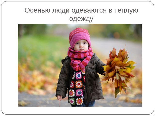 Осенью люди одеваются в теплую одежду