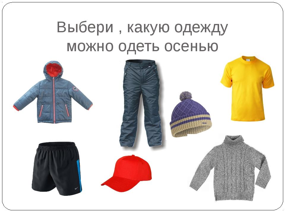 Выбери , какую одежду можно одеть осенью