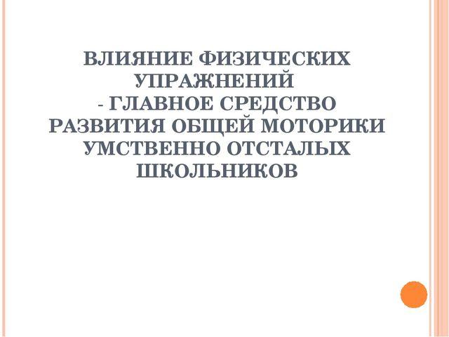 ВЛИЯНИЕ ФИЗИЧЕСКИХ УПРАЖНЕНИЙ - ГЛАВНОЕ СРЕДСТВО РАЗВИТИЯ ОБЩЕЙ МОТОРИКИ УМСТ...