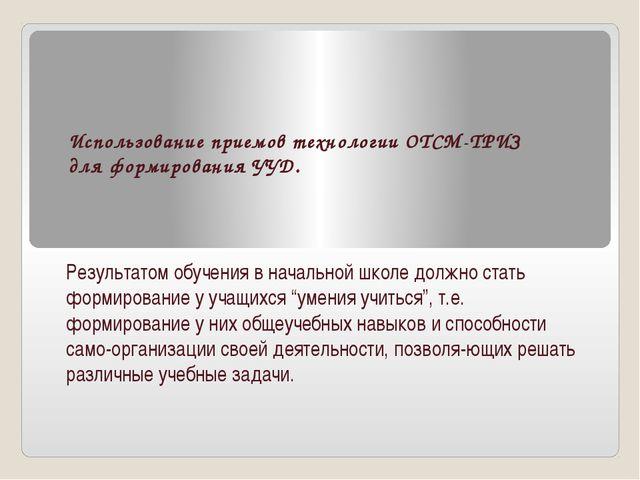 Использование приемов технологии ОТСМ-ТРИЗ для формирования УУД. Результатом...