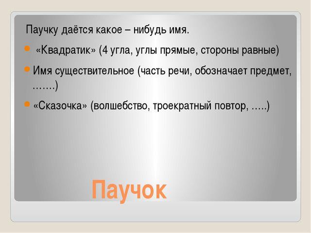 Паучок Паучку даётся какое – нибудь имя. «Квадратик» (4 угла, углы прямые, с...