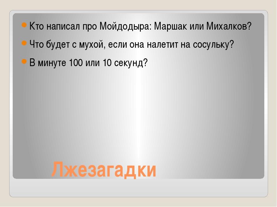 Лжезагадки Кто написал про Мойдодыра: Маршак или Михалков? Что будет с мухой...