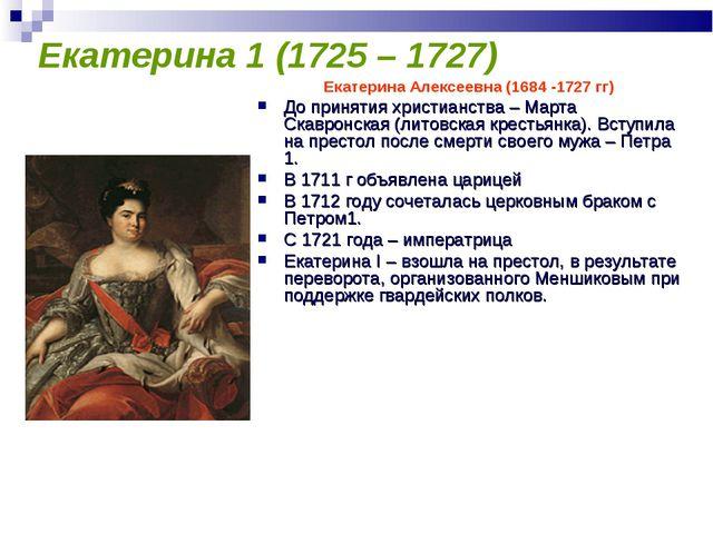 Екатерина 1 (1725 – 1727) Екатерина Алексеевна (1684 -1727 гг) До принятия хр...