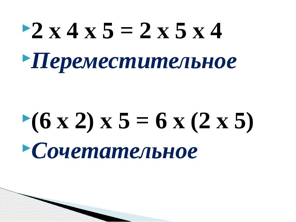 2 х 4 х 5 = 2 х 5 х 4 Переместительное (6 х 2) х 5 = 6 х (2 х 5) Сочетательное