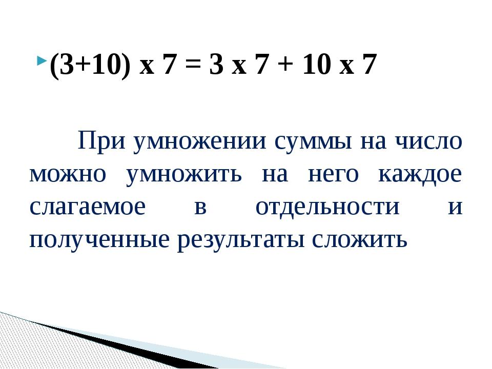 (3+10) х 7 = 3 х 7 + 10 х 7 При умножении суммы на число можно умножить на не...