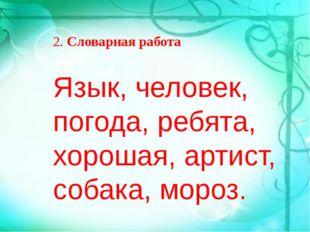 Язык, человек, погода, ребята, хорошая, артист, собака, мороз. 2.Словарная р